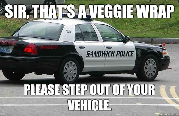 Sir, that's a veggie wrap please step out of your vehicle. - Sir, that's a veggie wrap please step out of your vehicle.  Sandwich Police