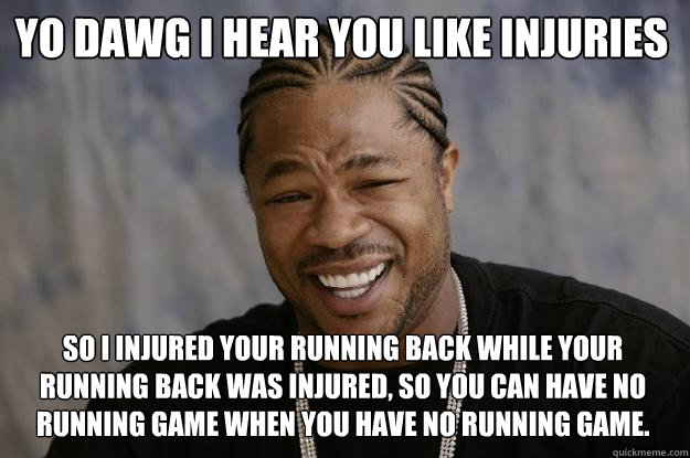 YO DAWG I HEAR YOU like injuries so I injured your running back while your running back was injured, so you can have no running game when you have no running game. - YO DAWG I HEAR YOU like injuries so I injured your running back while your running back was injured, so you can have no running game when you have no running game.  Xzibit meme