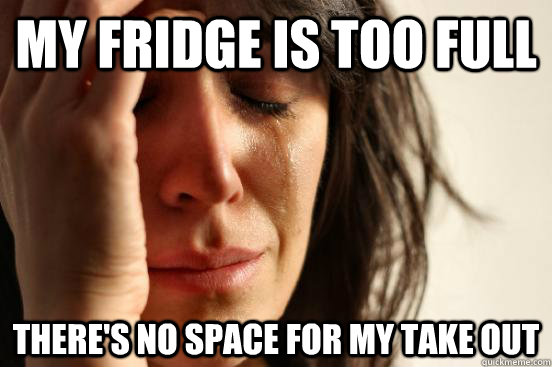 My fridge is too full there's no space for my take out - My fridge is too full there's no space for my take out  First World Problems