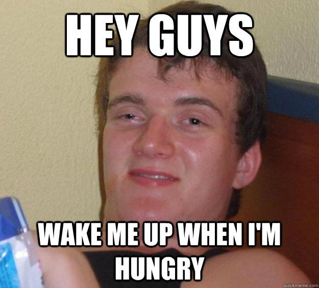 Hey guys wake me up when i'm hungry - Hey guys wake me up when i'm hungry  10 Guy