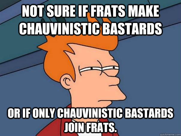 Not sure if frats make chauvinistic bastards Or if only chauvinistic bastards join frats.  Futurama Fry