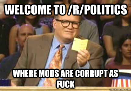 Welcome to /r/politics Where mods are corrupt as fuck - Welcome to /r/politics Where mods are corrupt as fuck  Misc