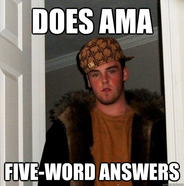 Does ama five-word answers - Does ama five-word answers  Scumbag Steve