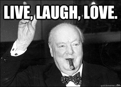 Live, Laugh, Love.  - Live, Laugh, Love.   Misattributed Churchill