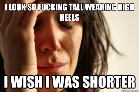 i look so fucking tall wearing high heels i wish i was shorter - i look so fucking tall wearing high heels i wish i was shorter  First World Problems