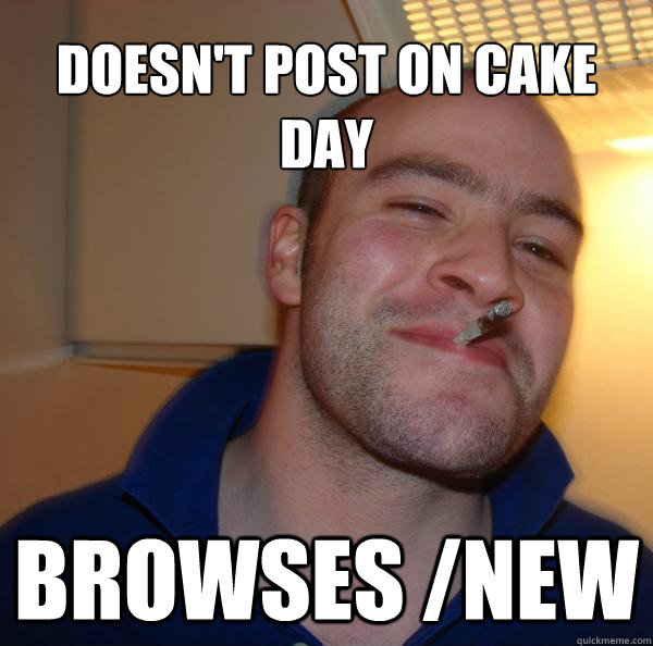 Doesn't post on cake day Browses /new - Doesn't post on cake day Browses /new  Misc