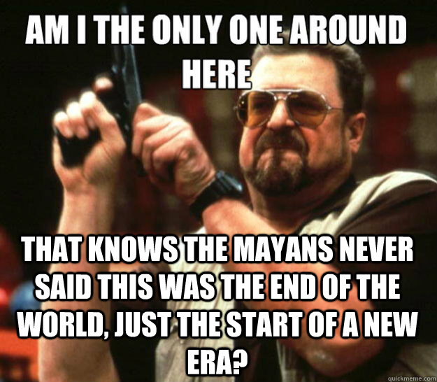 THAT KNOWS THE MAYANS NEVER SAID THIS WAS THE END OF THE WORLD, JUST THE START OF A NEW ERA?