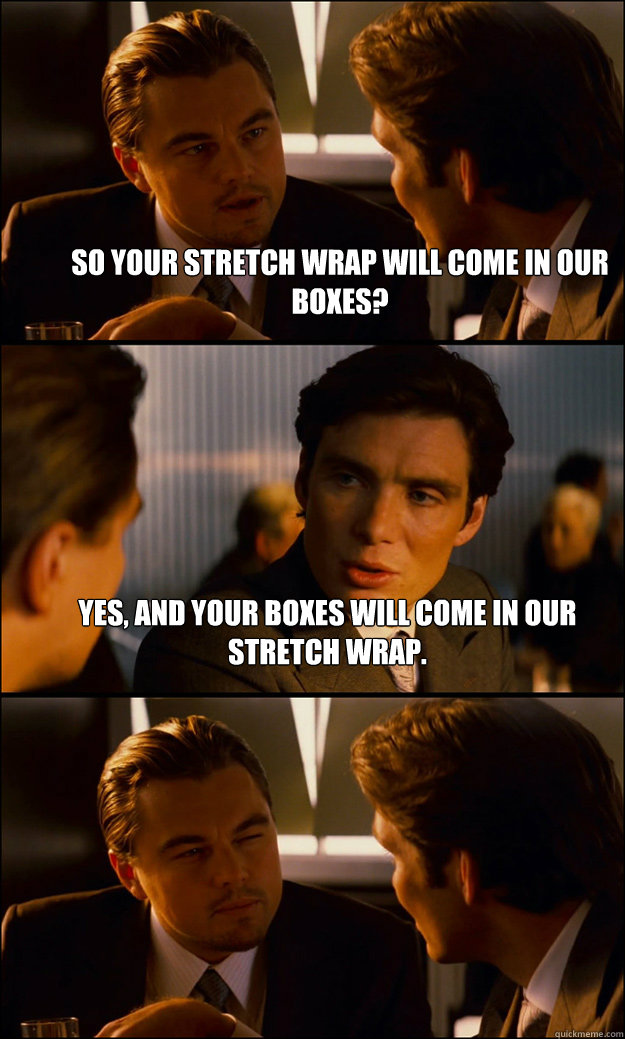 So your stretch wrap will come in our boxes? Yes, and your boxes will come in our stretch wrap.  - So your stretch wrap will come in our boxes? Yes, and your boxes will come in our stretch wrap.   Inception