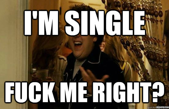 I'm single Fuck me right? - I'm single Fuck me right?  Jonah Hill - Fuck me right