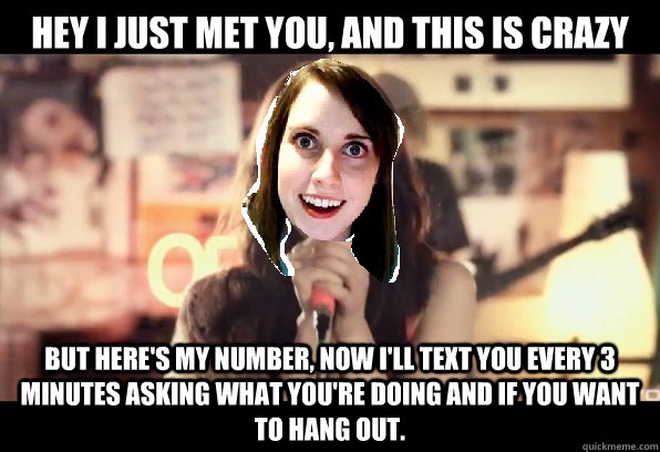 hey i just met you, and this is crazy BUT HERE'S MY NUMBER, NOW I'LL TEXT YOU EVERY 3 MINUTES ASKING WHAT YOU'RE DOING AND IF YOU WANT TO HANG OUT. - hey i just met you, and this is crazy BUT HERE'S MY NUMBER, NOW I'LL TEXT YOU EVERY 3 MINUTES ASKING WHAT YOU'RE DOING AND IF YOU WANT TO HANG OUT.  Misc