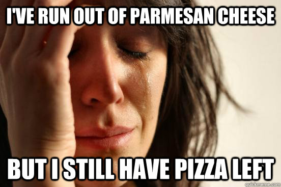 i've run out of parmesan cheese but i still have pizza left - i've run out of parmesan cheese but i still have pizza left  First World Problems