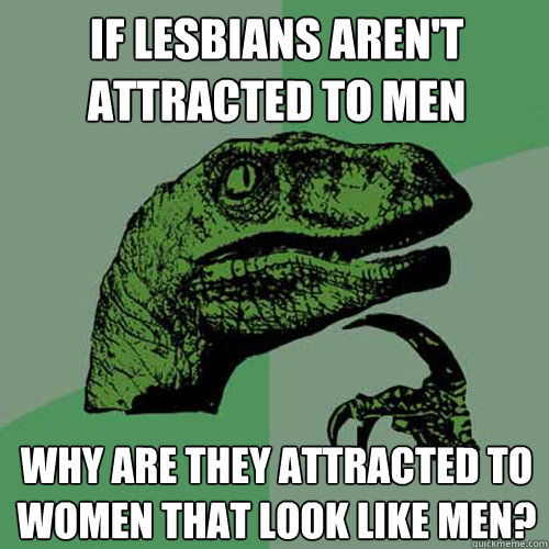 If lesbians aren't attracted to men Why are they attracted to women that look like men? - If lesbians aren't attracted to men Why are they attracted to women that look like men?  Philosoraptor