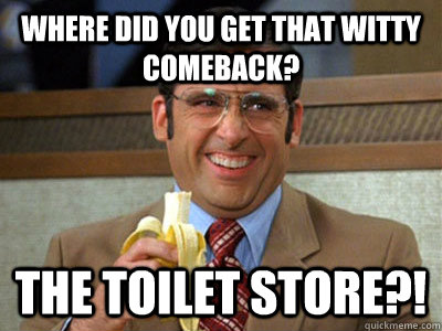 WHERE DID YOU GET THAT WITTY COMEBACK? The Toilet Store?!