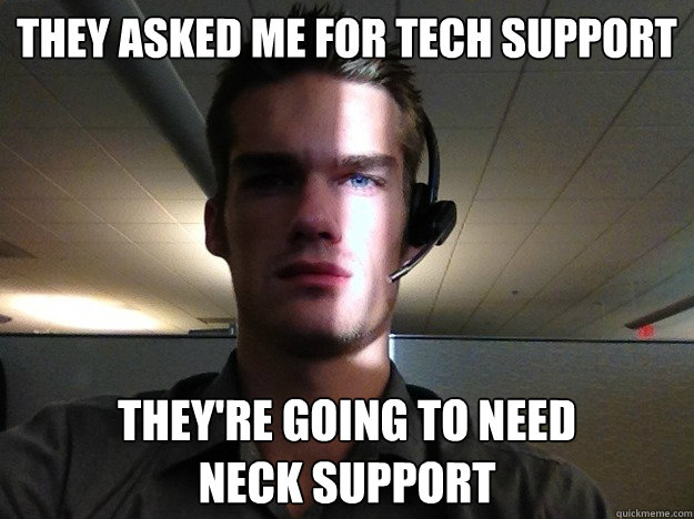 They asked me for tech support They're going to need  neck support