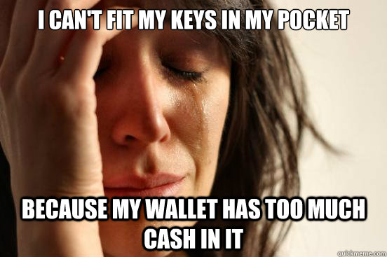 I can't fit my keys in my pocket Because my wallet has too much cash in it - I can't fit my keys in my pocket Because my wallet has too much cash in it  First World Problems