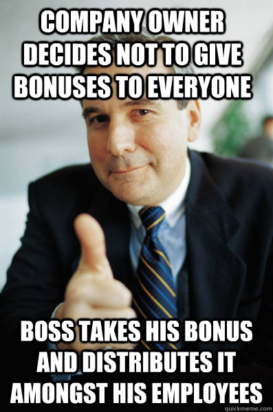 Company owner decides not to give bonuses to everyone Boss takes his bonus and distributes it amongst his employees - Company owner decides not to give bonuses to everyone Boss takes his bonus and distributes it amongst his employees  Good Guy Boss