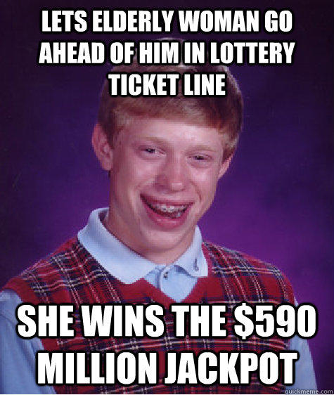 LETs ELDERLY WOMaN GO AHEAD OF HIM in lottery ticket line she wins the $590 Million jackpot  Bad Luck Brian