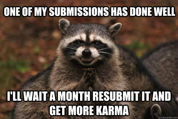 one of my submissions has done well i'll wait a month resubmit it and get more karma - one of my submissions has done well i'll wait a month resubmit it and get more karma  Evil Plotting Raccoon