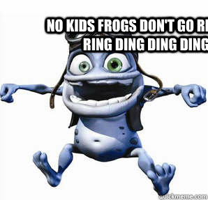 c7ee410063855ff85a4b1211bccc3d36a2c3d8e9c7fe851578b7f706d049c68e no kids frogs don't go ribbit they go a ring ding ding dinga ding