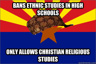 Bans Ethnic studies in high schools  Only allows christian religious studies - Bans Ethnic studies in high schools  Only allows christian religious studies  Scumbag Arizona