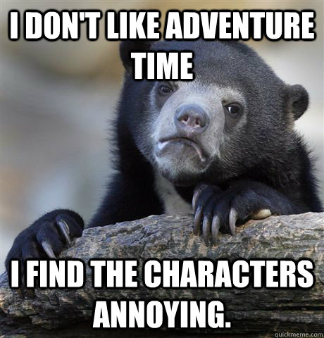 like Adventure Time I find the characters annoying. Confession Bear