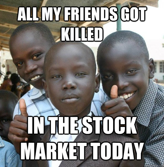 all my friends got killed IN THE STOCK MARKET TODAY