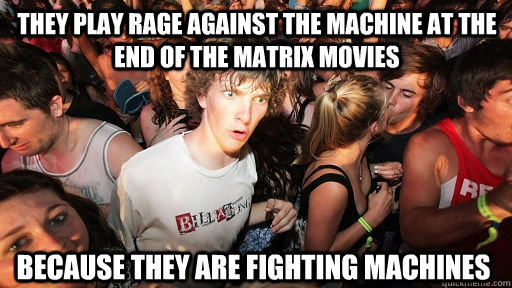 They play Rage Against the machine at the end of the Matrix movies Because they are fighting machines - They play Rage Against the machine at the end of the Matrix movies Because they are fighting machines  Sudden Clarity Clarence