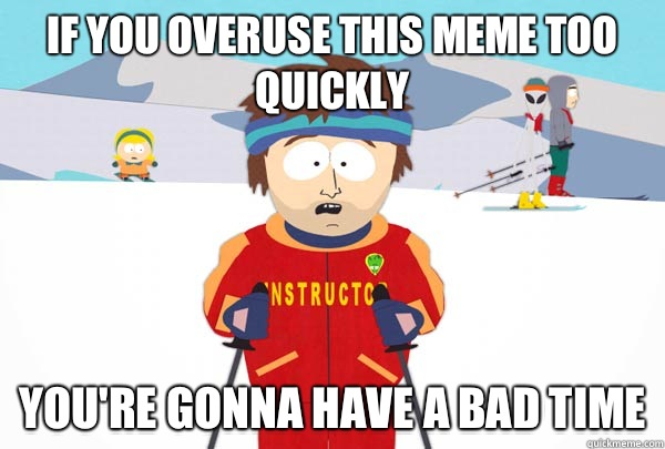 If you overuse this meme too quickly You're gonna have a bad time - If you overuse this meme too quickly You're gonna have a bad time  Super Cool Ski Instructor