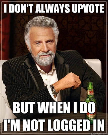 I don't always upvote but when i do i'm not logged in - I don't always upvote but when i do i'm not logged in  The Most Interesting Man In The World