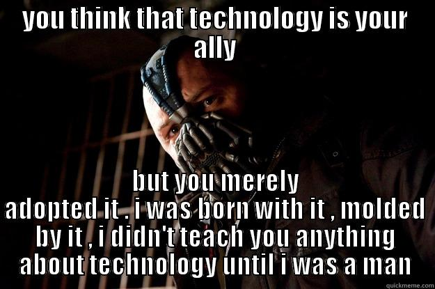 teach your parents about technology - YOU THINK THAT TECHNOLOGY IS YOUR ALLY BUT YOU MERELY ADOPTED IT . I WAS BORN WITH IT , MOLDED BY IT , I DIDN'T TEACH YOU ANYTHING ABOUT TECHNOLOGY UNTIL I WAS A MAN Angry Bane