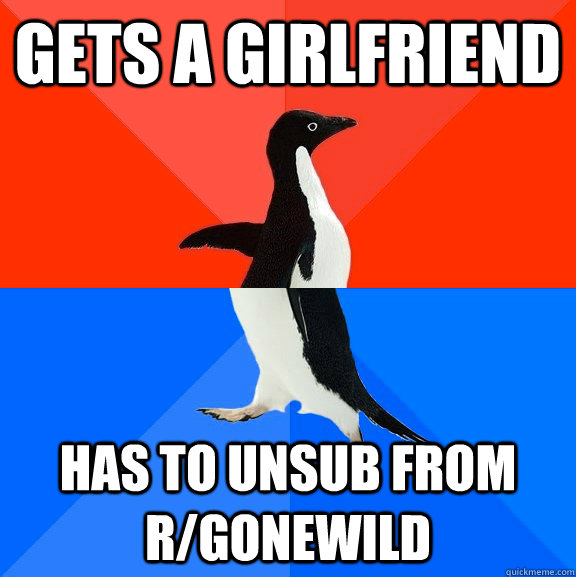 Gets a girlfriend has to unsub from r/gonewild - Gets a girlfriend has to unsub from r/gonewild  Socially Awesome Awkward Penguin