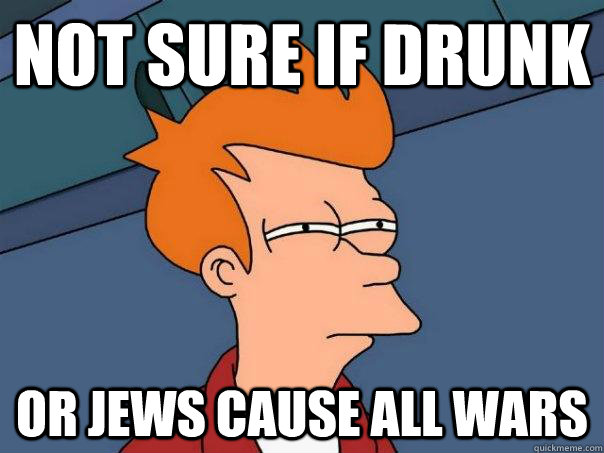 not sure if drunk or jews cause all wars - not sure if drunk or jews cause all wars  Futurama Fry