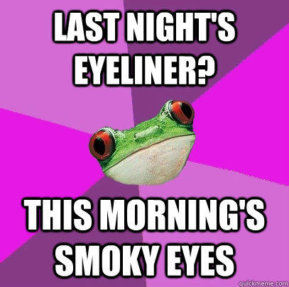 Last night's eyeliner? this morning's smoky eyes  Foul Bachelorette Frog