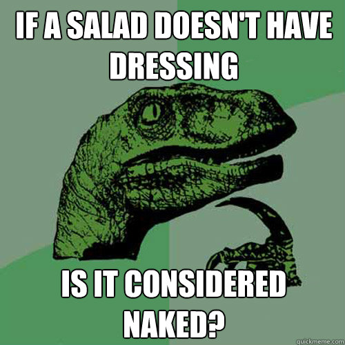 If a salad doesn't have dressing Is it considered naked? - If a salad doesn't have dressing Is it considered naked?  Philosoraptor