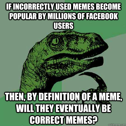 if incorrectly used memes become popular by millions of facebook users then, by definition of a meme, will they eventually be correct memes? - if incorrectly used memes become popular by millions of facebook users then, by definition of a meme, will they eventually be correct memes?  Philosoraptor
