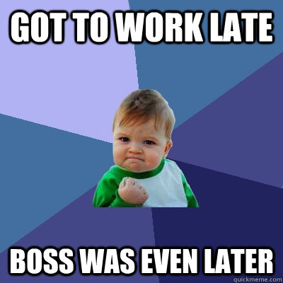 got to work late boss was even later  Success Kid