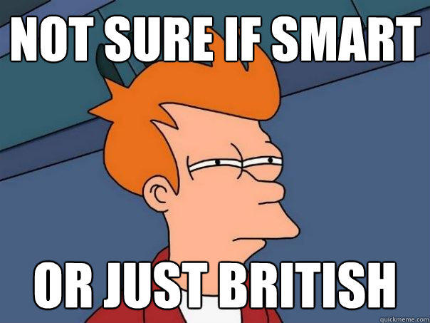 not sure if smart or just British - not sure if smart or just British  Futurama Fry