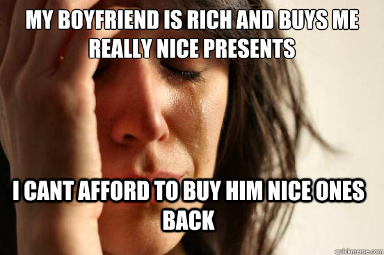 My boyfriend is rich and buys me really nice presents i cant afford to buy him nice ones back - My boyfriend is rich and buys me really nice presents i cant afford to buy him nice ones back  FirstWorldProblems