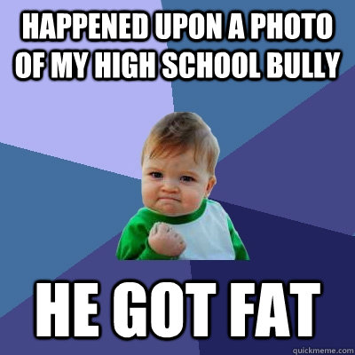 Happened upon a photo of my high school bully He got fat - Happened upon a photo of my high school bully He got fat  Success Kid