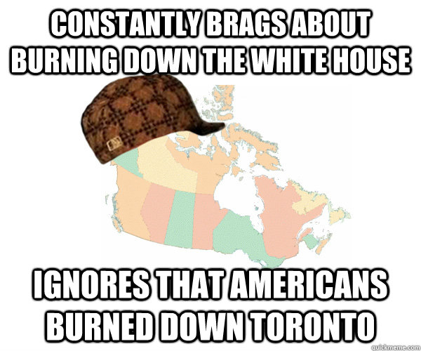 constantly Brags about burning down the white house Ignores that americans burned down toronto