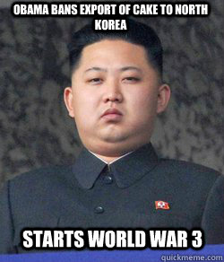 OBAMA BANS EXPORT OF CAKE TO NORTH KOREA STARTS WORLD WAR 3  Fat Kim Jong-Un