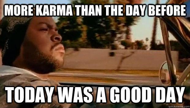 More karma than the day before Today was a good day - More karma than the day before Today was a good day  Misc