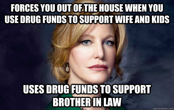 forces you out of the house when you use drug funds to support wife and kids uses drug funds to support brother in law