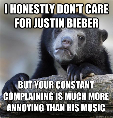 I honestly don't care for Justin Bieber But your constant complaining is much more annoying than his music - I honestly don't care for Justin Bieber But your constant complaining is much more annoying than his music  Confession Bear