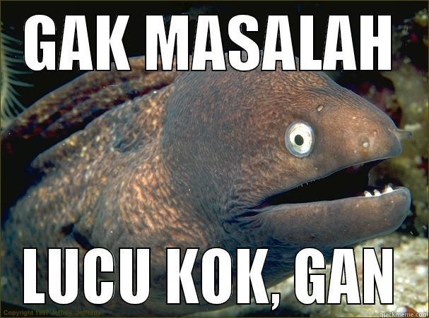 GAK MASALAH LUCU KOK, GAN Bad Joke Eel