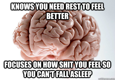 Knows you need rest to feel better focuses on how shit you feel so you can't fall asleep  - Knows you need rest to feel better focuses on how shit you feel so you can't fall asleep   Scumbag Brain