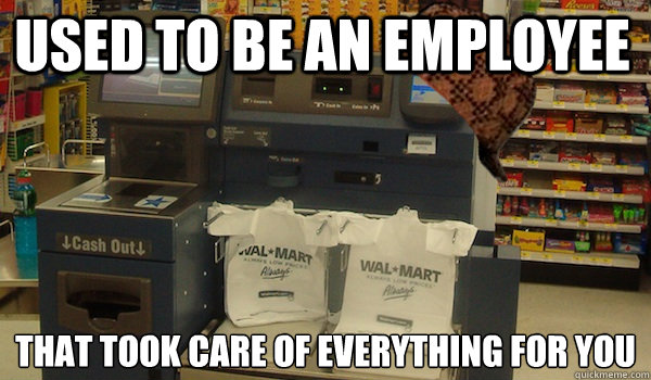 Used to be an employee That took care of everything for you - Used to be an employee That took care of everything for you  Scumbag Self Checkout