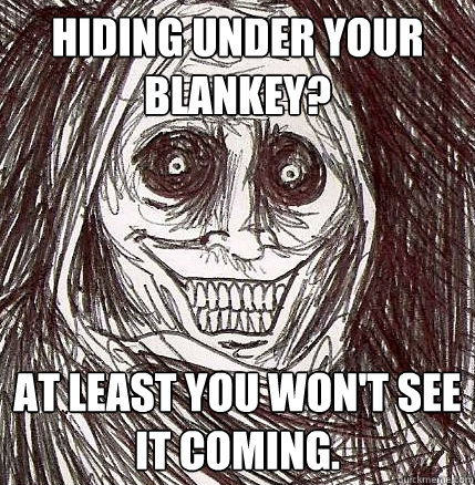 Hiding under your blankey? At least you won't see it coming.