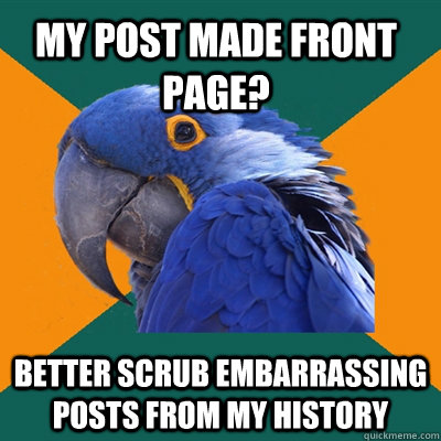 my post made front page? better scrub embarrassing posts from my history - my post made front page? better scrub embarrassing posts from my history  Paranoid Parrot