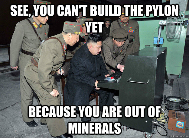 see, You can't build the pylon yet because you are out of minerals - see, You can't build the pylon yet because you are out of minerals  kim jong un